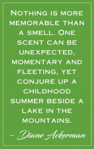 """green background with white text that reads: """"'Nothing is more memorable than a smell. One scent can be unexpected, momentary and fleeting, yet conjure up a childhood summer beside a lake in the mountains.' — Diane Ackerman"""""""