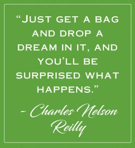 """green box with white text that reads: """"'Just get a bag and drop a dream in it, and you'll be surprised what happens.' — Charles Nelson Reilly"""""""